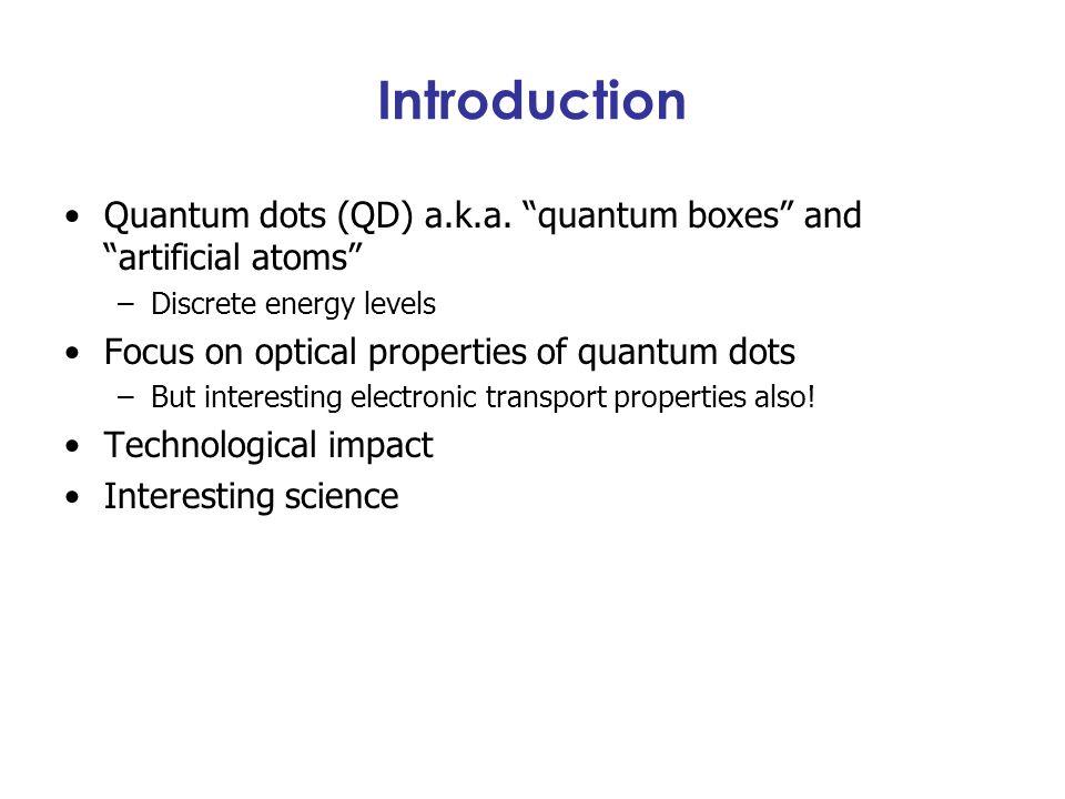 "Introduction Quantum dots (QD) a.k.a. ""quantum boxes"" and ""artificial atoms"" –Discrete energy levels Focus on optical properties of quantum dots –But"