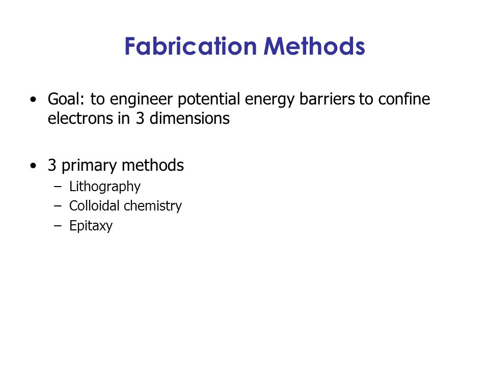 Fabrication Methods Goal: to engineer potential energy barriers to confine electrons in 3 dimensions 3 primary methods –Lithography –Colloidal chemist
