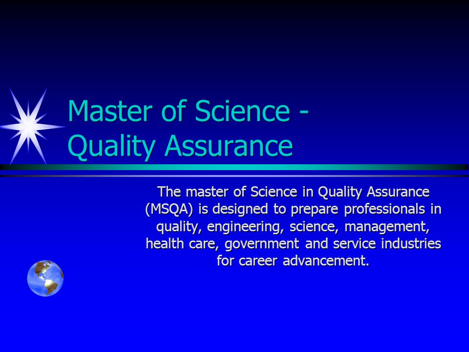 Master of Science - Quality Assurance The master of Science in Quality Assurance (MSQA) is designed to prepare professionals in quality, engineering, science, management, health care, government and service industries for career advancement.