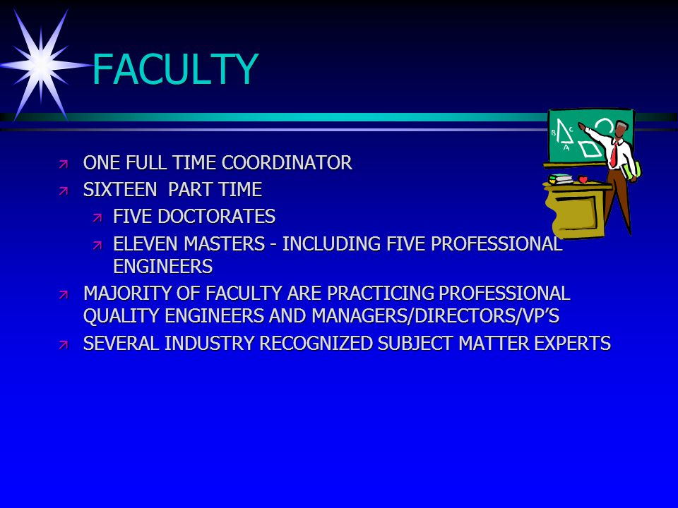 FACULTY ä ONE FULL TIME COORDINATOR ä SIXTEEN PART TIME ä FIVE DOCTORATES ä ELEVEN MASTERS - INCLUDING FIVE PROFESSIONAL ENGINEERS ä MAJORITY OF FACULTY ARE PRACTICING PROFESSIONAL QUALITY ENGINEERS AND MANAGERS/DIRECTORS/VP'S ä SEVERAL INDUSTRY RECOGNIZED SUBJECT MATTER EXPERTS