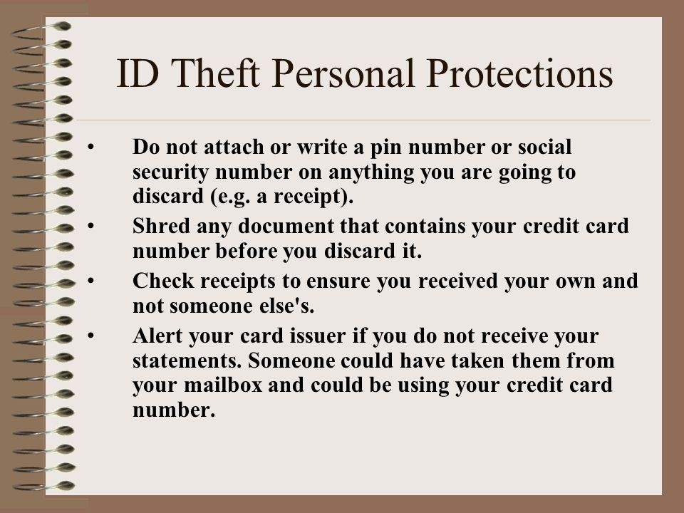 ID Theft Personal Protections Do not attach or write a pin number or social security number on anything you are going to discard (e.g.