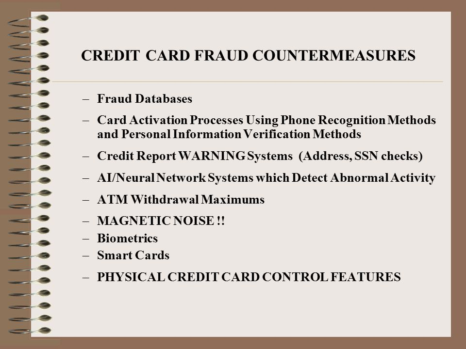 CREDIT CARD FRAUD COUNTERMEASURES –Fraud Databases –Card Activation Processes Using Phone Recognition Methods and Personal Information Verification Methods –Credit Report WARNING Systems (Address, SSN checks) –AI/Neural Network Systems which Detect Abnormal Activity –ATM Withdrawal Maximums –MAGNETIC NOISE !.