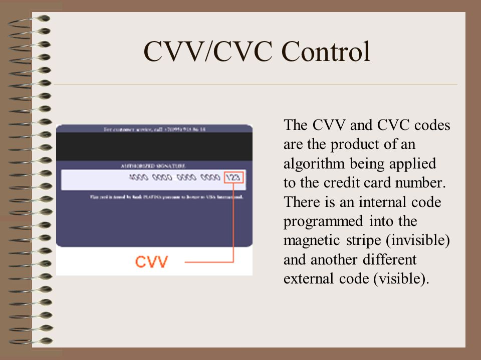 CVV/CVC Control The CVV and CVC codes are the product of an algorithm being applied to the credit card number.