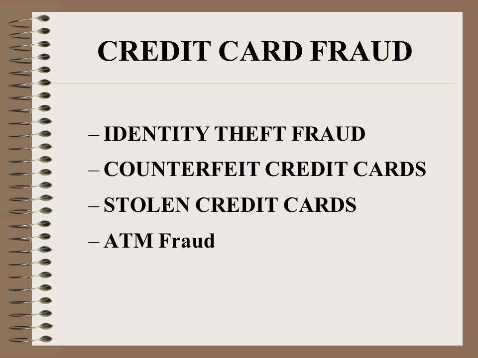 CREDIT CARD FRAUD –IDENTITY THEFT FRAUD –COUNTERFEIT CREDIT CARDS –STOLEN CREDIT CARDS –ATM Fraud