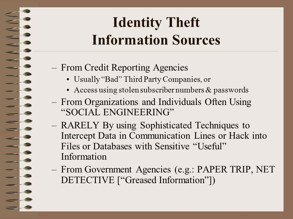 Identity Theft Information Sources –From Credit Reporting Agencies Usually Bad Third Party Companies, or Access using stolen subscriber numbers & passwords –From Organizations and Individuals Often Using SOCIAL ENGINEERING –RARELY By using Sophisticated Techniques to Intercept Data in Communication Lines or Hack into Files or Databases with Sensitive Useful Information –From Government Agencies (e.g.: PAPER TRIP, NET DETECTIVE [ Greased Information ])