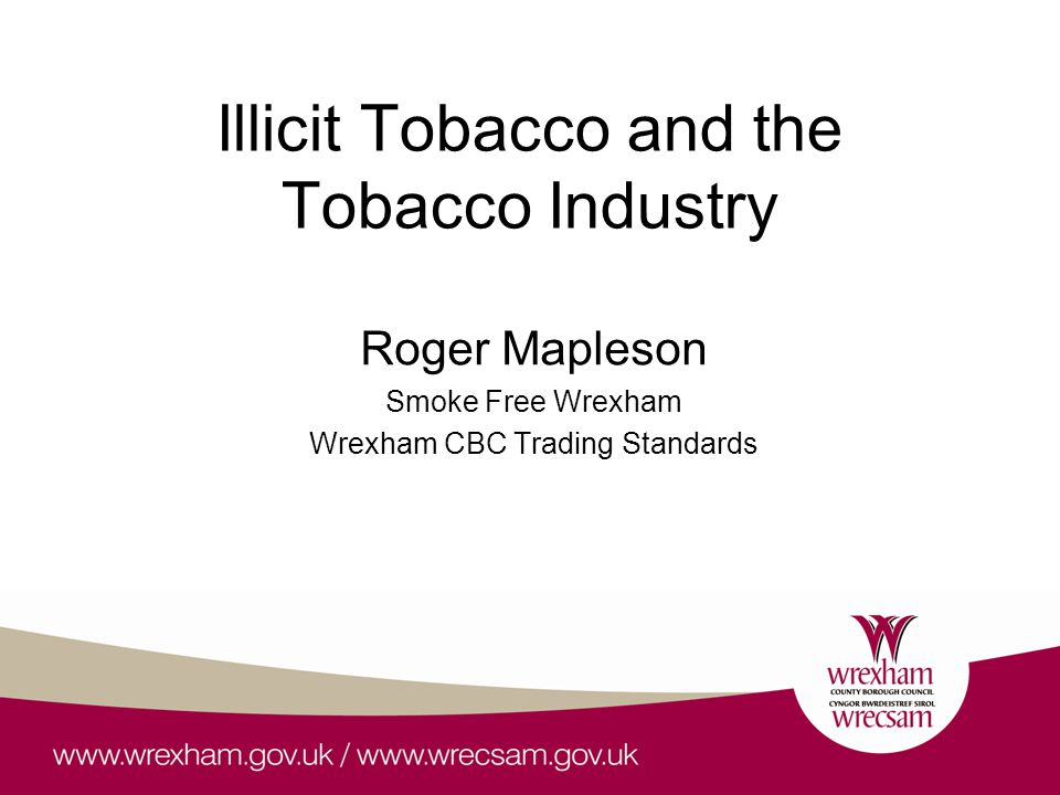 Illicit Tobacco and the Tobacco Industry Roger Mapleson Smoke Free Wrexham Wrexham CBC Trading Standards