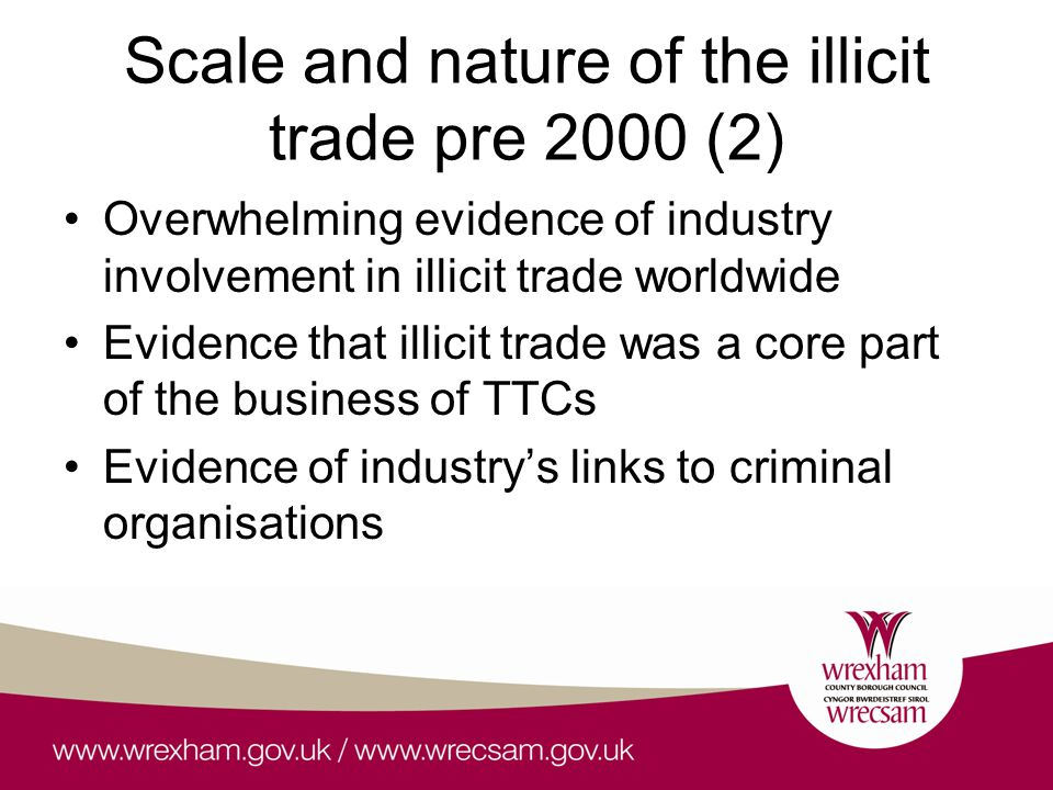 Scale and nature of the illicit trade pre 2000 (2) Overwhelming evidence of industry involvement in illicit trade worldwide Evidence that illicit trade was a core part of the business of TTCs Evidence of industry's links to criminal organisations