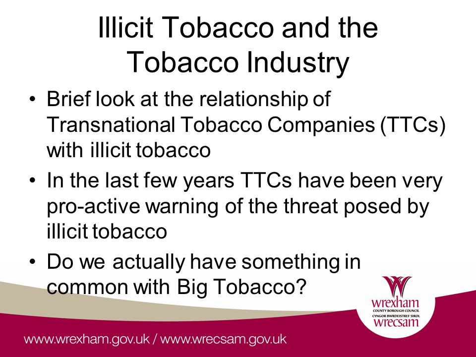 Illicit Tobacco and the Tobacco Industry Brief look at the relationship of Transnational Tobacco Companies (TTCs) with illicit tobacco In the last few years TTCs have been very pro-active warning of the threat posed by illicit tobacco Do we actually have something in common with Big Tobacco