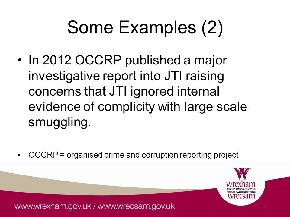 Some Examples (2) In 2012 OCCRP published a major investigative report into JTI raising concerns that JTI ignored internal evidence of complicity with large scale smuggling.