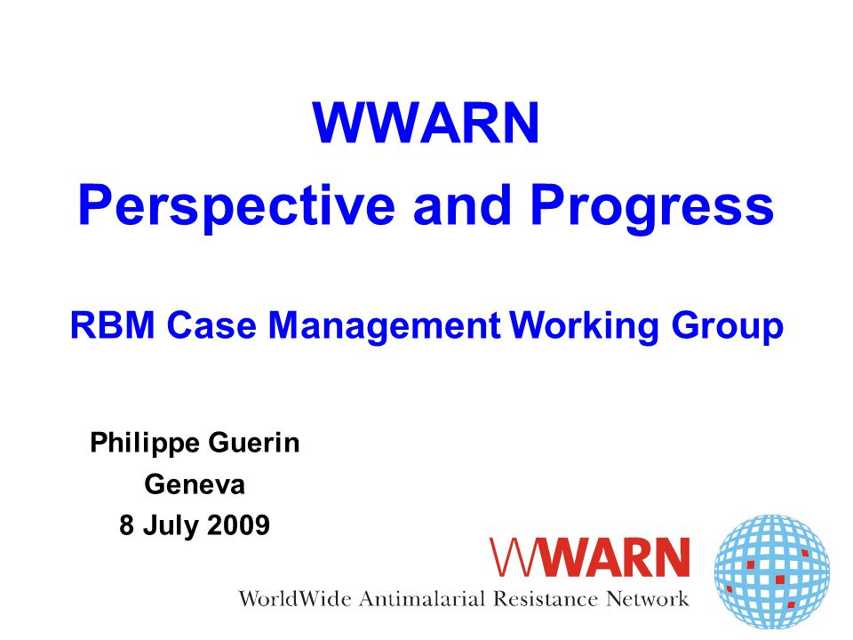 WWARN Perspective and Progress RBM Case Management Working Group Philippe Guerin Geneva 8 July 2009