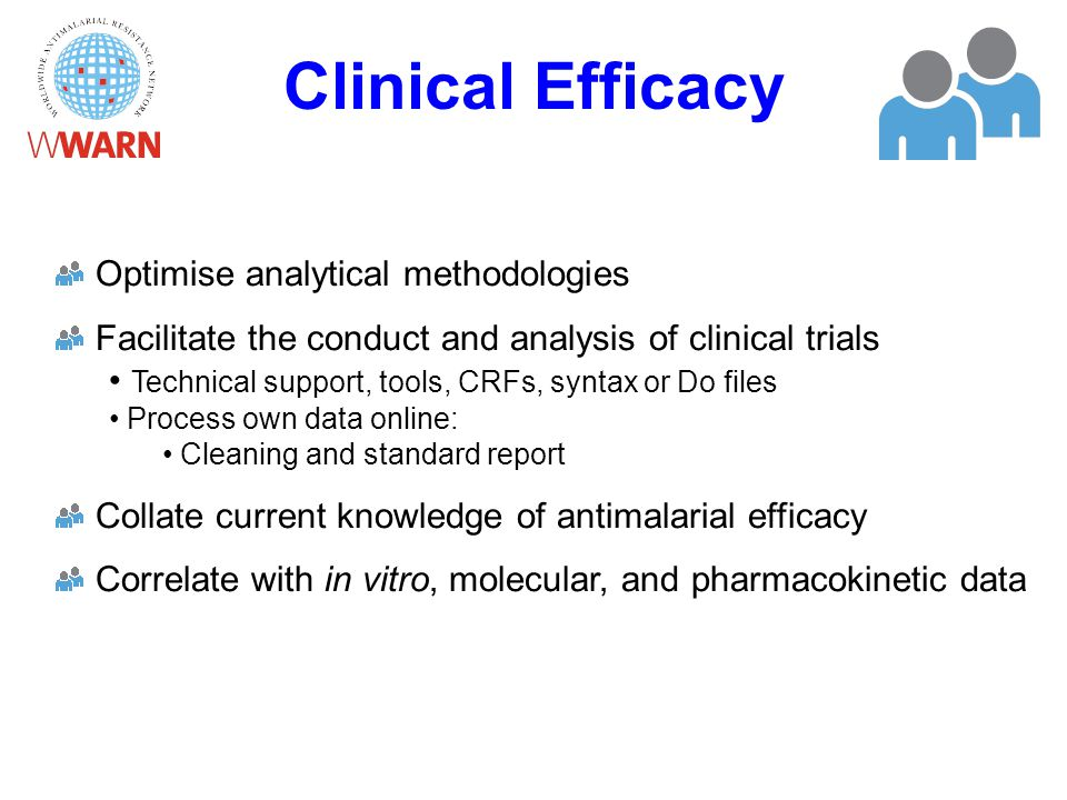 Clinical Efficacy Optimise analytical methodologies Facilitate the conduct and analysis of clinical trials Technical support, tools, CRFs, syntax or Do files Process own data online: Cleaning and standard report Collate current knowledge of antimalarial efficacy Correlate with in vitro, molecular, and pharmacokinetic data