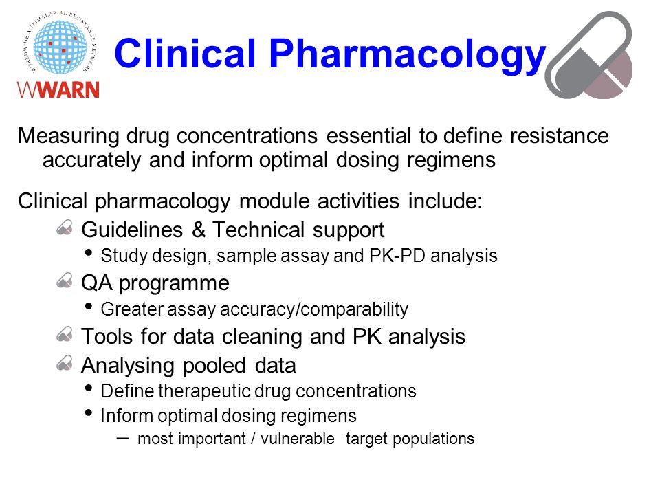 Clinical Pharmacology Measuring drug concentrations essential to define resistance accurately and inform optimal dosing regimens Clinical pharmacology module activities include: Guidelines & Technical support Study design, sample assay and PK-PD analysis QA programme Greater assay accuracy/comparability Tools for data cleaning and PK analysis Analysing pooled data Define therapeutic drug concentrations Inform optimal dosing regimens – most important / vulnerable target populations