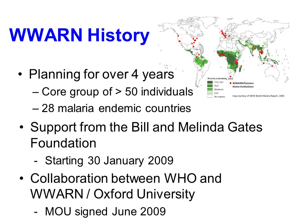 WWARN History Planning for over 4 years –Core group of > 50 individuals –28 malaria endemic countries Support from the Bill and Melinda Gates Foundation -Starting 30 January 2009 Collaboration between WHO and WWARN / Oxford University -MOU signed June 2009