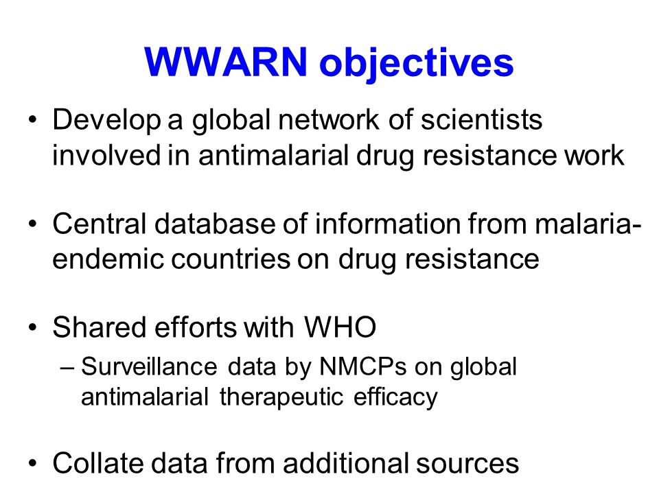 WWARN objectives Develop a global network of scientists involved in antimalarial drug resistance work Central database of information from malaria- endemic countries on drug resistance Shared efforts with WHO –Surveillance data by NMCPs on global antimalarial therapeutic efficacy Collate data from additional sources