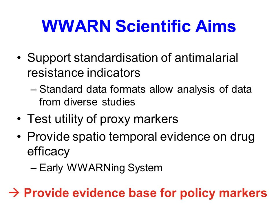 WWARN Scientific Aims Support standardisation of antimalarial resistance indicators –Standard data formats allow analysis of data from diverse studies