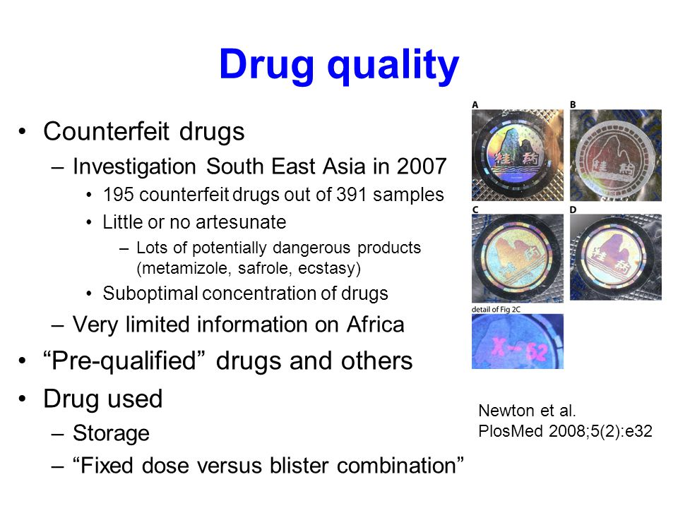 Drug quality Counterfeit drugs –Investigation South East Asia in 2007 195 counterfeit drugs out of 391 samples Little or no artesunate –Lots of potentially dangerous products (metamizole, safrole, ecstasy) Suboptimal concentration of drugs –Very limited information on Africa Pre-qualified drugs and others Drug used –Storage – Fixed dose versus blister combination Newton et al.