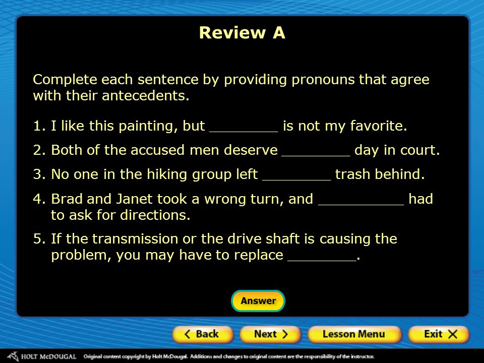 Review A Complete each sentence by providing pronouns that agree with their antecedents. 1.I like this painting, but ________ is not my favorite. 2.Bo