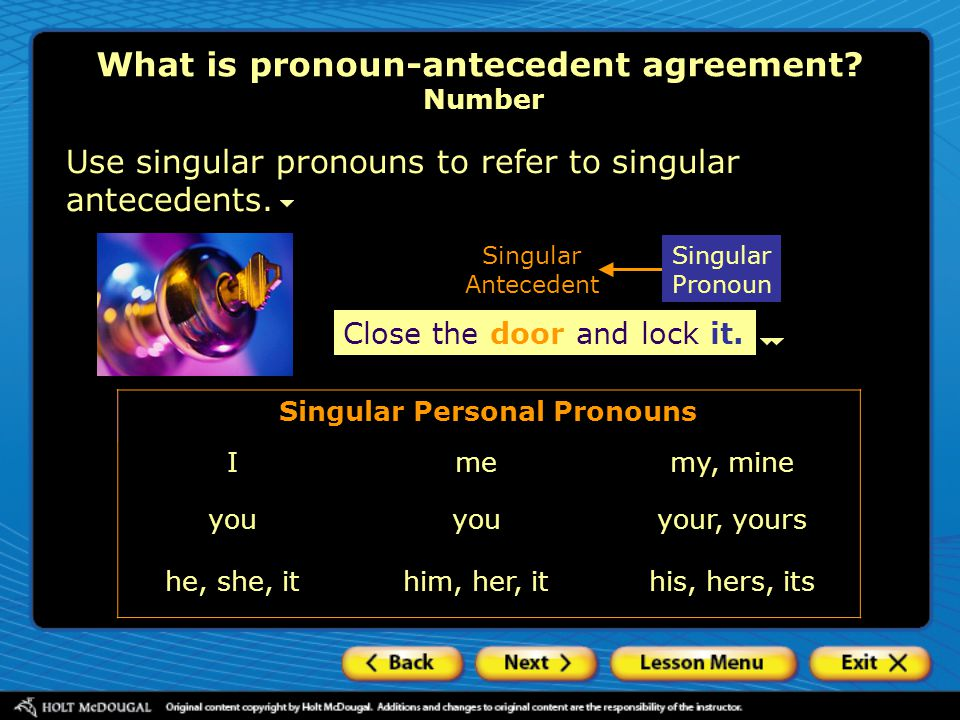 Use singular pronouns to refer to singular antecedents. Close the door and lock it. Singular Antecedent Close the door and lock it. Singular Personal