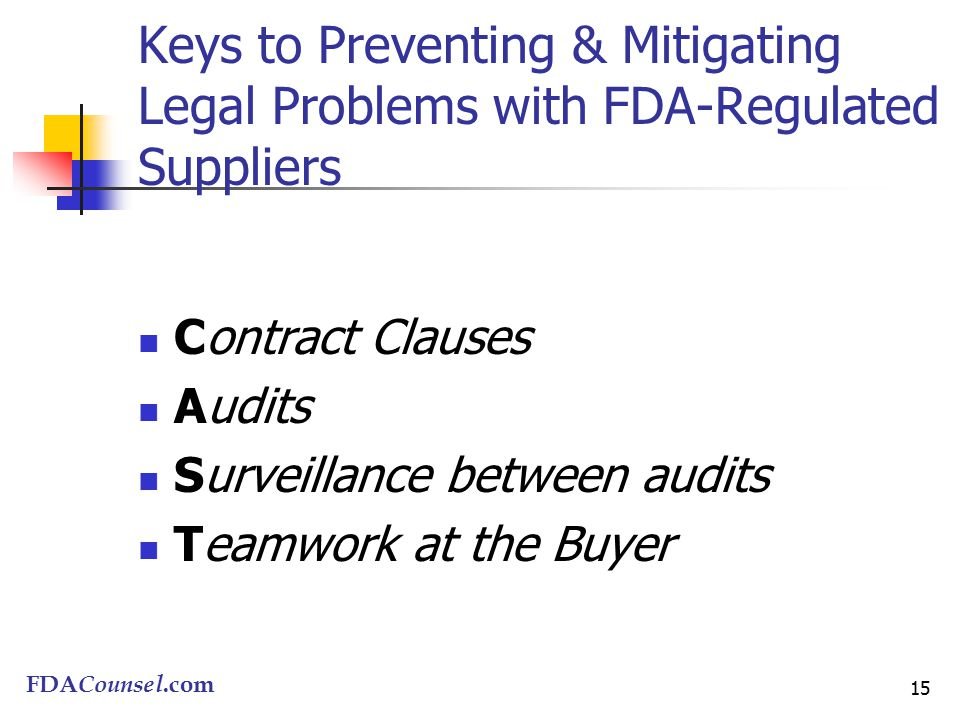 FDACounsel.com 15 Keys to Preventing & Mitigating Legal Problems with FDA-Regulated Suppliers Contract Clauses Audits Surveillance between audits Teamwork at the Buyer