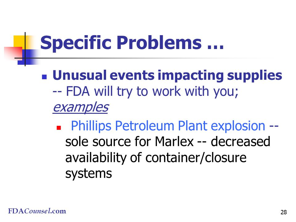 FDACounsel.com 28 Specific Problems … Unusual events impacting supplies -- FDA will try to work with you; examples Phillips Petroleum Plant explosion -- sole source for Marlex -- decreased availability of container/closure systems