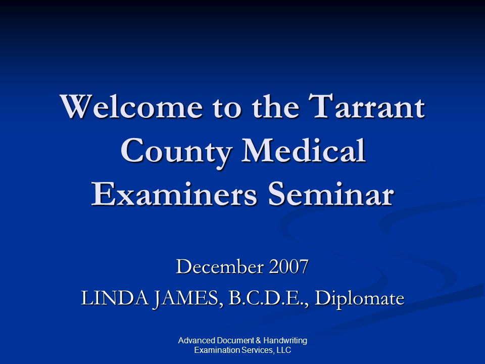 Advanced Document & Handwriting Examination Services, LLC Welcome to the Tarrant County Medical Examiners Seminar December 2007 LINDA JAMES, B.C.D.E.,