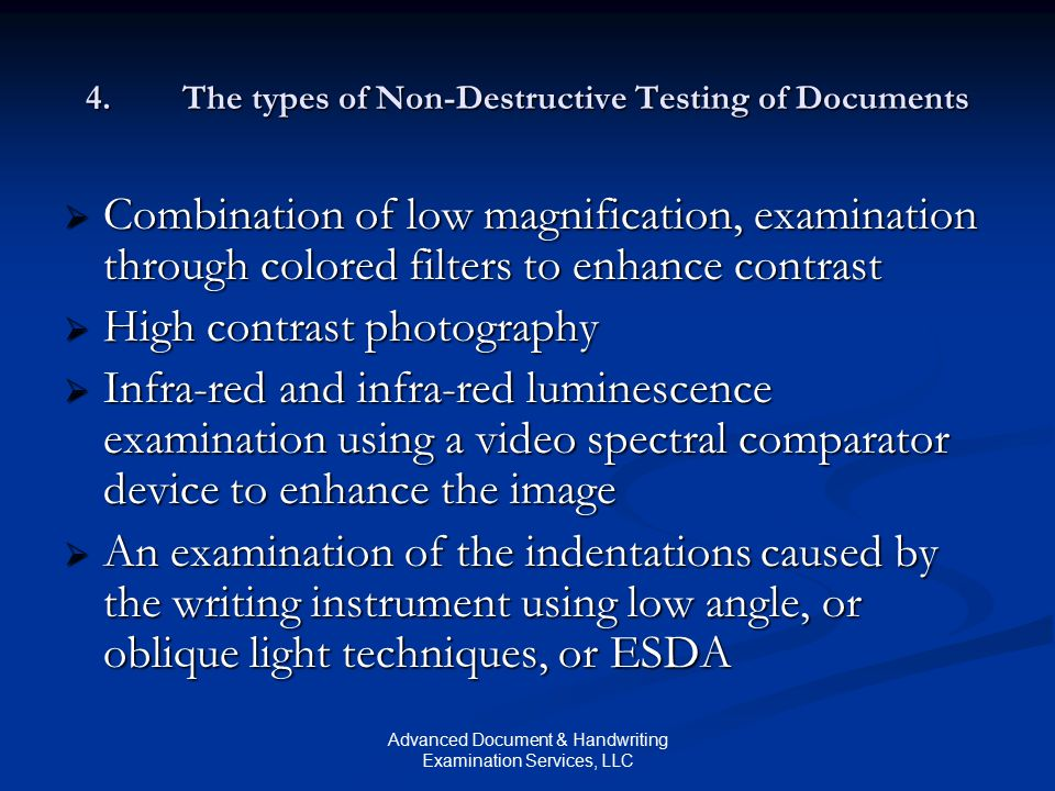 Advanced Document & Handwriting Examination Services, LLC 4.The types of Non-Destructive Testing of Documents  Combination of low magnification, examination through colored filters to enhance contrast  High contrast photography  Infra-red and infra-red luminescence examination using a video spectral comparator device to enhance the image  An examination of the indentations caused by the writing instrument using low angle, or oblique light techniques, or ESDA