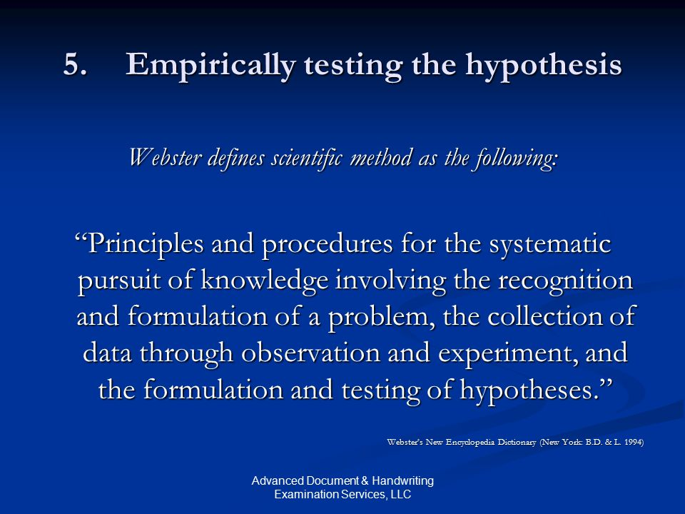 Advanced Document & Handwriting Examination Services, LLC 5.Empirically testing the hypothesis Webster defines scientific method as the following: Principles and procedures for the systematic pursuit of knowledge involving the recognition and formulation of a problem, the collection of data through observation and experiment, and the formulation and testing of hypotheses. Webster's New Encyclopedia Dictionary (New York: B.D.