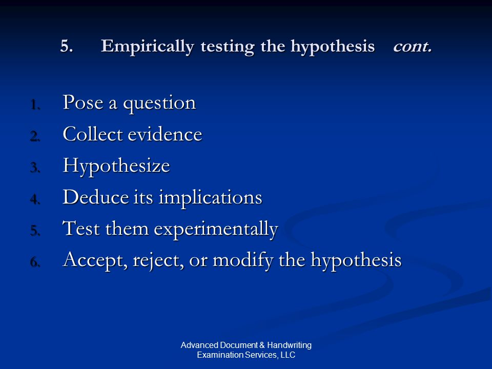 Advanced Document & Handwriting Examination Services, LLC 5.Empirically testing the hypothesis cont. 1. Pose a question 2. Collect evidence 3. Hypothe