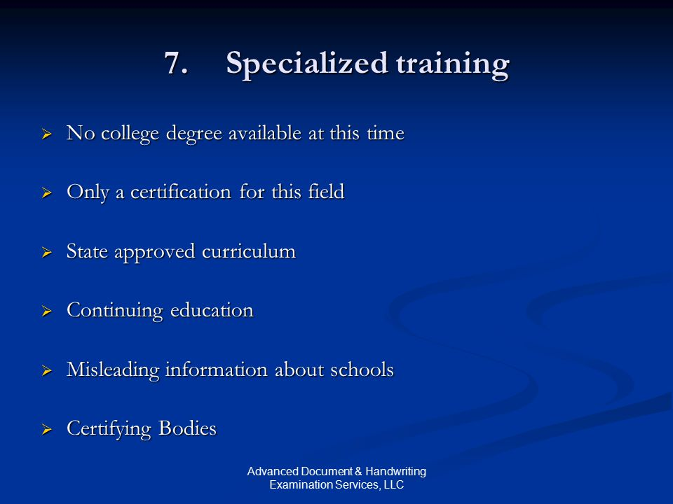 Advanced Document & Handwriting Examination Services, LLC 7.Specialized training  No college degree available at this time  Only a certification for this field  State approved curriculum  Continuing education  Misleading information about schools  Certifying Bodies