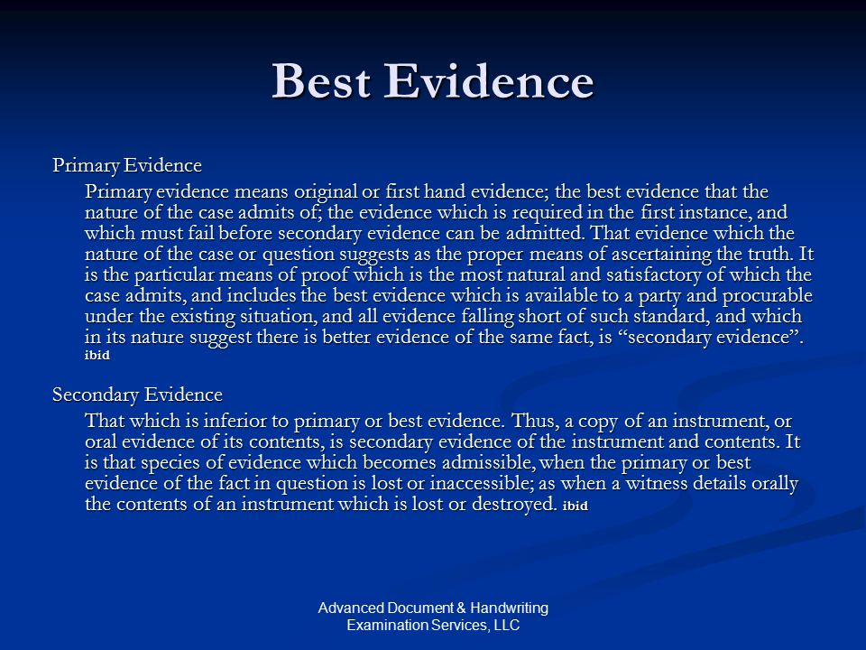 Advanced Document & Handwriting Examination Services, LLC Best Evidence Primary Evidence Primary evidence means original or first hand evidence; the best evidence that the nature of the case admits of; the evidence which is required in the first instance, and which must fail before secondary evidence can be admitted.