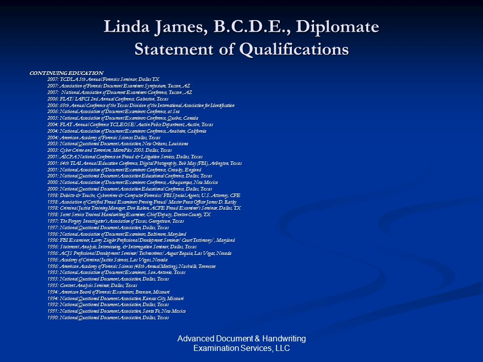 Advanced Document & Handwriting Examination Services, LLC Linda James, B.C.D.E., Diplomate Statement of Qualifications CONTINUING EDUCATION 2007: TCDLA 5th Annual Forensics Seminar, Dallas TX 2007: TCDLA 5th Annual Forensics Seminar, Dallas TX 2007: Association of Forensic Document Examiners Symposium, Tucson, AZ 2007: National Association of Document Examiners Conference, Tucson, AZ 2006: FIAT/IAFCI 2nd Annual Conference, Galveston, Texas 2006: 69th Annual Conference of the Texas Division of the International Association for Identification 2006: National Association of Document Examiners Conference, at Sea 2005: National Association of Document Examiners Conference, Quebec, Canada 2004: FIAT Annual Conference TCLEOSE/Austin Police Department, Austin, Texas 2004: National Association of Document Examiners Conference, Anaheim, California 2004: American Academy of Forensic Sciences Dallas, Texas 2003: National Questioned Document Association, New Orleans, Louisiana 2003: Cyber Crime and Terrorism, MetroPlex 2003, Dallas, Texas 2001: AICPA National Conference on Fraud & Litigation Services, Dallas, Texas 2001: 64th TIAI Annual Education Conference, Digital Photography, Bob May (FBI), Arlington, Texas 2001: National Association of Document Examiners Conference, Crawley, England 2001: National Questioned Document Association Educational Conference, Dallas, Texas 2000: National Association of Document Examiners Conference, Albuquerque, New Mexico 2000: National Questioned Document Association Educational Conference, Dallas, Texas 1998: Deloitte & Touche, Cybercrime & Computer Forensics/FBI Special Agents, U.S.