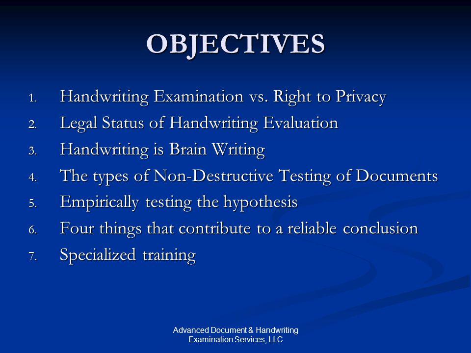 Advanced Document & Handwriting Examination Services, LLC OBJECTIVES 1. Handwriting Examination vs. Right to Privacy 2. Legal Status of Handwriting Ev