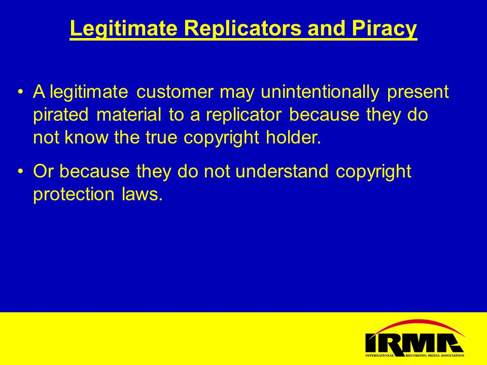 Legitimate Replicators and Piracy A legitimate customer may unintentionally present pirated material to a replicator because they do not know the true copyright holder.