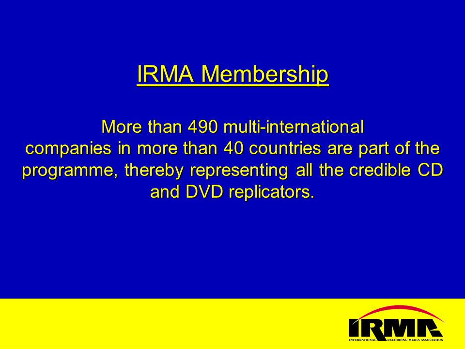 IRMA Membership More than 490 multi-international companies in more than 40 countries are part of the programme, thereby representing all the credible CD and DVD replicators.