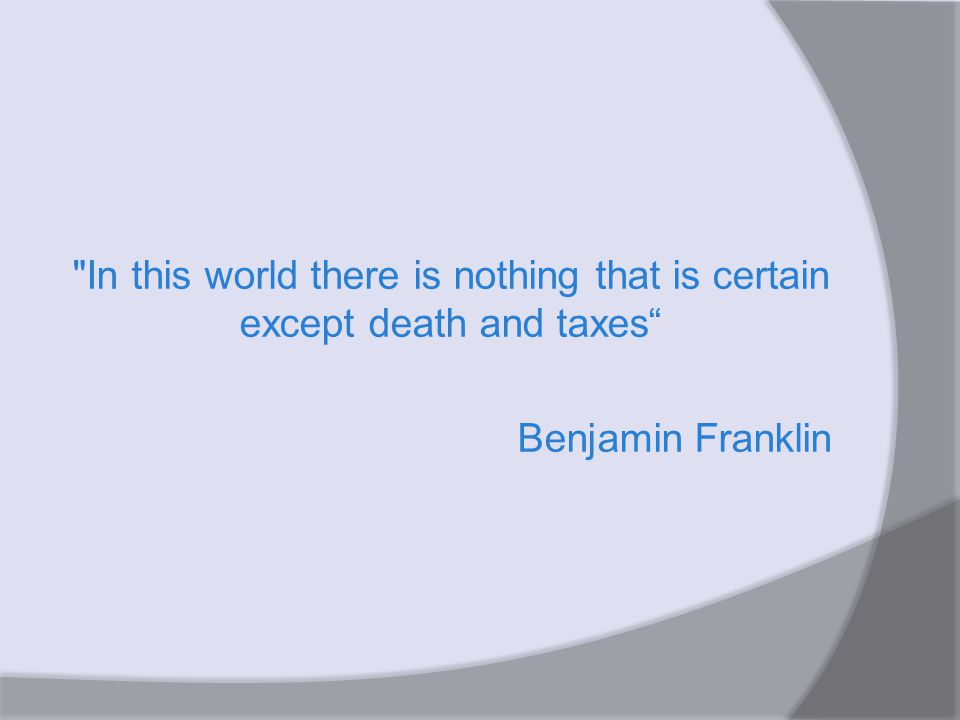 In this world there is nothing that is certain except death and taxes Benjamin Franklin