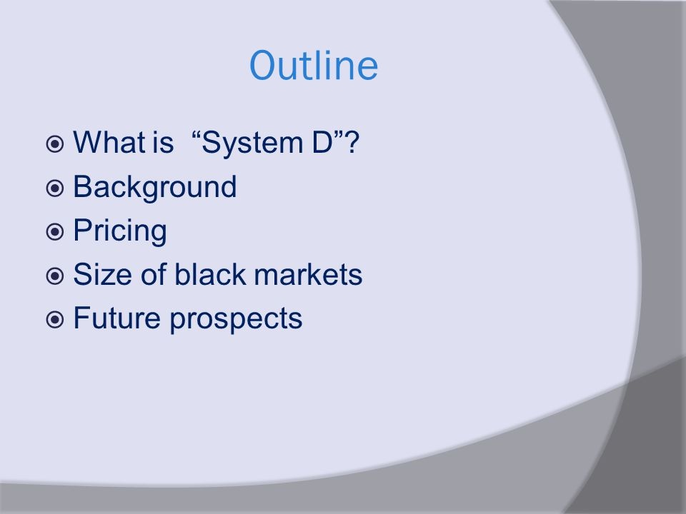 Outline  What is System D ?  Background  Pricing  Size of black markets  Future prospects