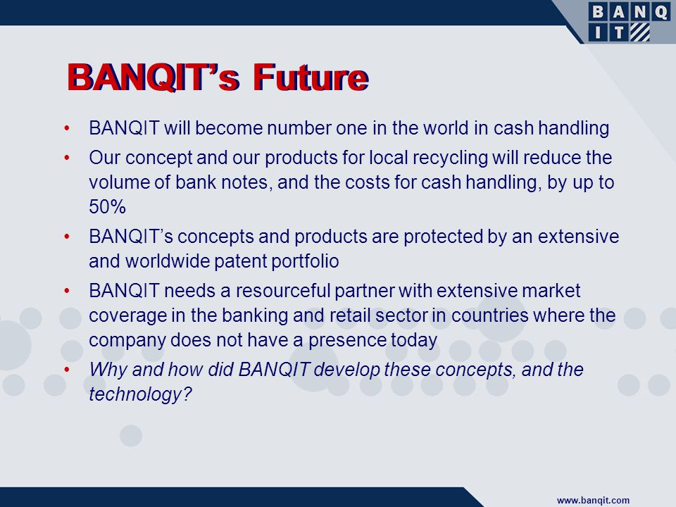 www.banqit.com BANQIT's Future BANQIT will become number one in the world in cash handling Our concept and our products for local recycling will reduce the volume of bank notes, and the costs for cash handling, by up to 50% BANQIT's concepts and products are protected by an extensive and worldwide patent portfolio BANQIT needs a resourceful partner with extensive market coverage in the banking and retail sector in countries where the company does not have a presence today Why and how did BANQIT develop these concepts, and the technology