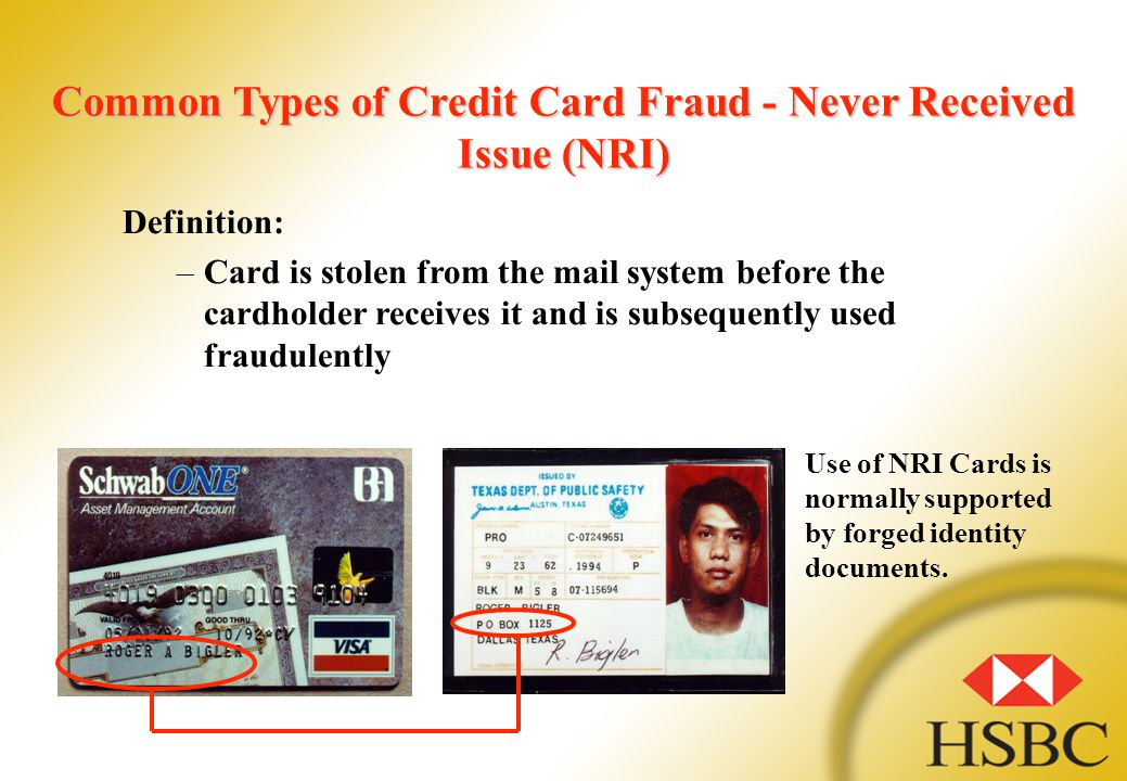 Common Types of Credit Card Fraud - Never Received Issue (NRI) Definition: –Card is stolen from the mail system before the cardholder receives it and is subsequently used fraudulently Use of NRI Cards is normally supported by forged identity documents.