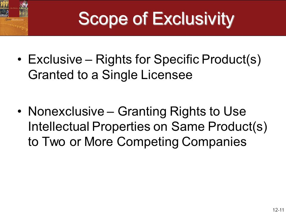 12-11 Scope of Exclusivity Exclusive – Rights for Specific Product(s) Granted to a Single Licensee Nonexclusive – Granting Rights to Use Intellectual Properties on Same Product(s) to Two or More Competing Companies