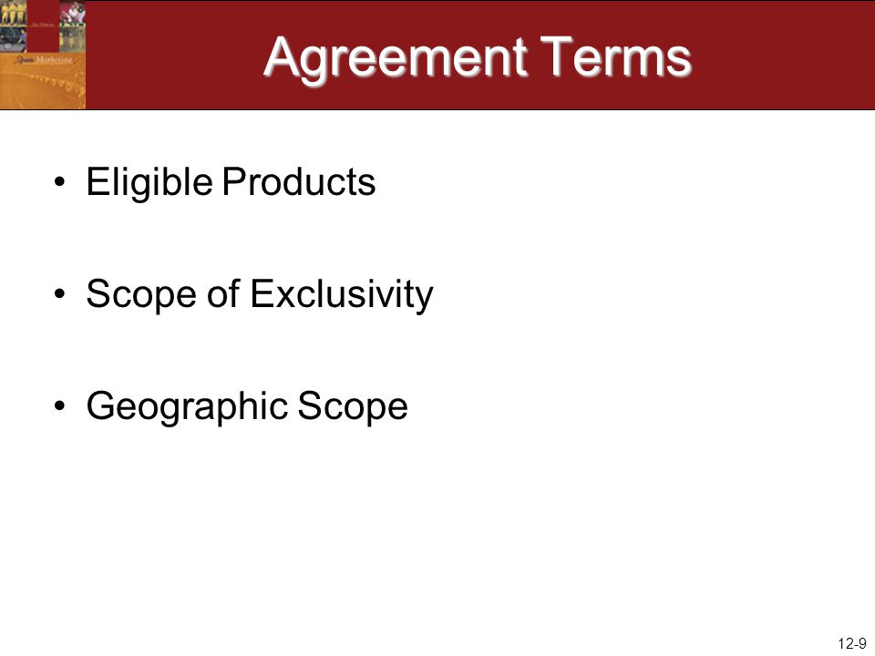 12-9 Agreement Terms Eligible Products Scope of Exclusivity Geographic Scope