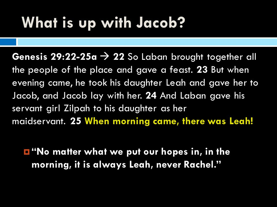 What is up with Jacob? Genesis 29:22-25a  22 So Laban brought together all the people of the place and gave a feast. 23 But when evening came, he too