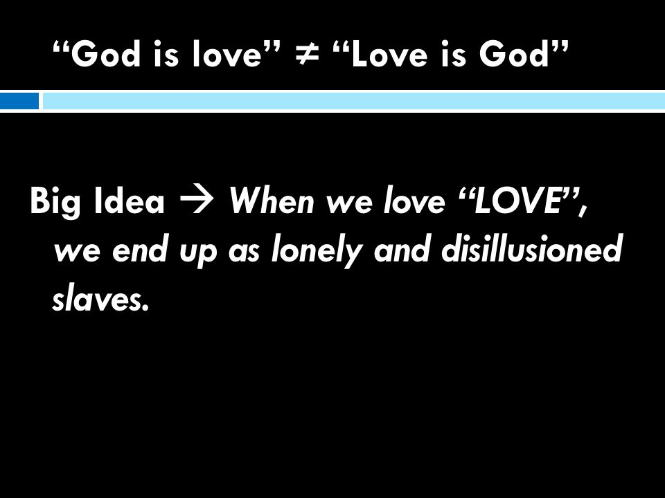 """""""God is love"""" ≠ """"Love is God"""" Big Idea  When we love """"LOVE"""", we end up as lonely and disillusioned slaves."""