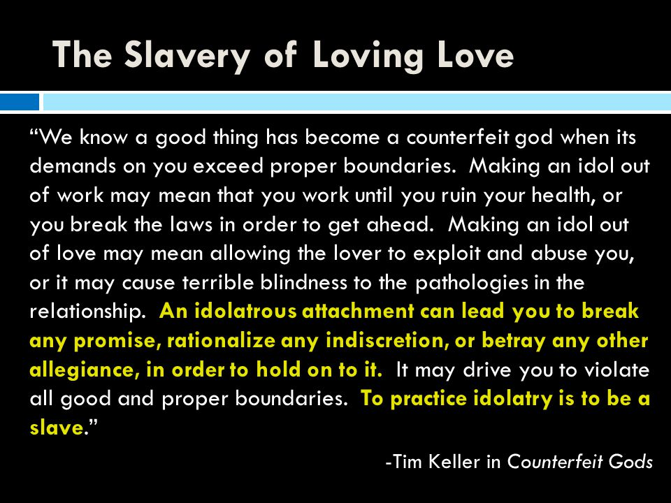 """The Slavery of Loving Love """"We know a good thing has become a counterfeit god when its demands on you exceed proper boundaries. Making an idol out of"""