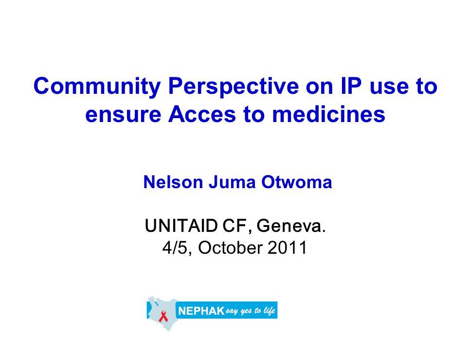 Community Perspective on IP use to ensure Acces to medicines Nelson Juma Otwoma UNITAID CF, Geneva. 4/5, October 2011