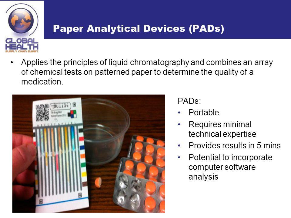 Paper Analytical Devices (PADs) PADs: Portable Requires minimal technical expertise Provides results in 5 mins Potential to incorporate computer software analysis Applies the principles of liquid chromatography and combines an array of chemical tests on patterned paper to determine the quality of a medication.