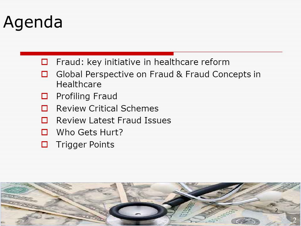 2 Agenda  Fraud: key initiative in healthcare reform  Global Perspective on Fraud & Fraud Concepts in Healthcare  Profiling Fraud  Review Critical Schemes  Review Latest Fraud Issues  Who Gets Hurt.