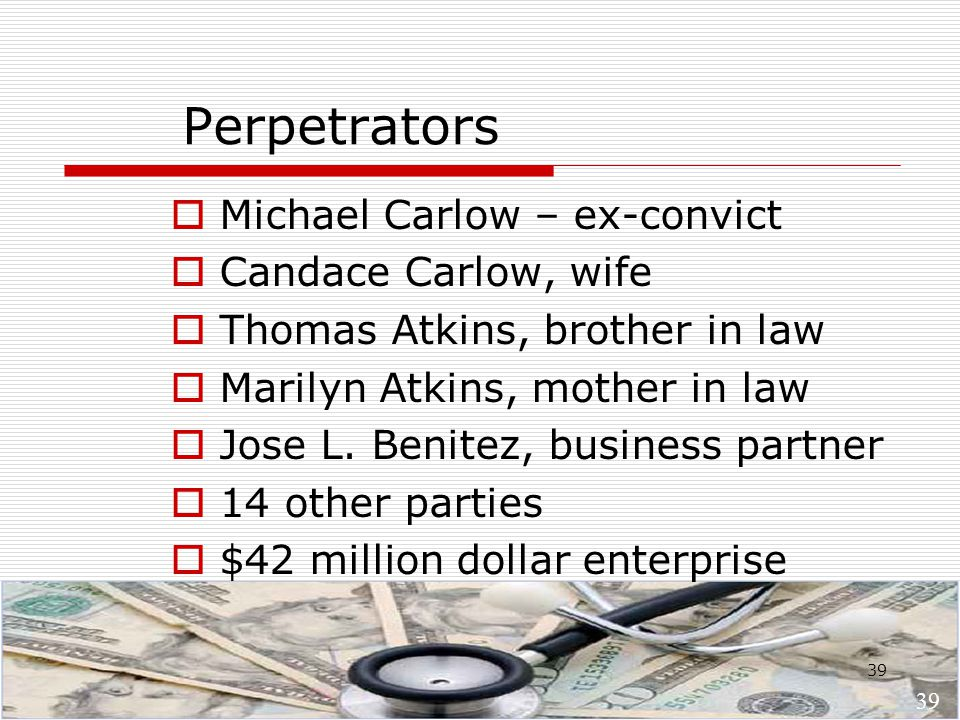39 Perpetrators  Michael Carlow – ex-convict  Candace Carlow, wife  Thomas Atkins, brother in law  Marilyn Atkins, mother in law  Jose L.