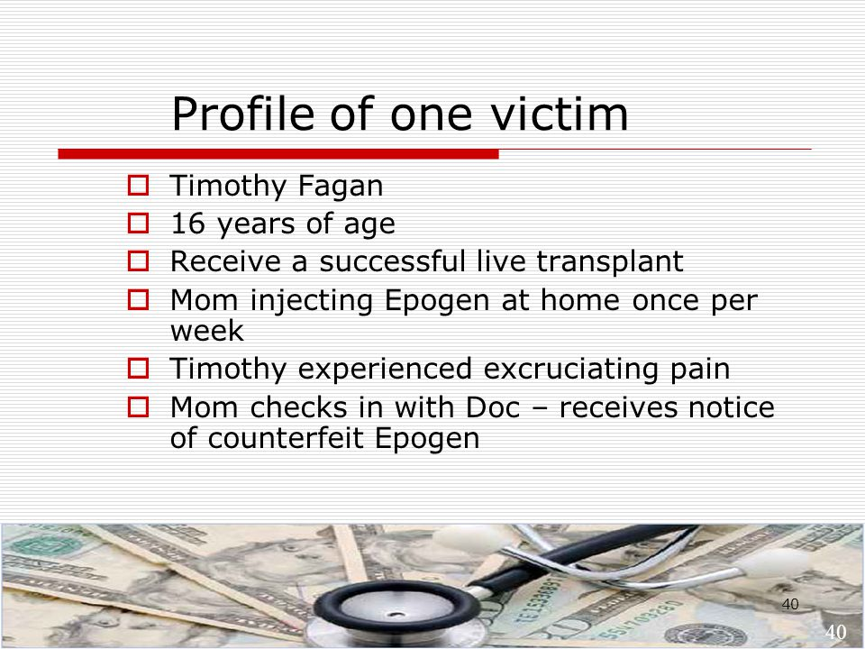 40 Profile of one victim  Timothy Fagan  16 years of age  Receive a successful live transplant  Mom injecting Epogen at home once per week  Timothy experienced excruciating pain  Mom checks in with Doc – receives notice of counterfeit Epogen 40