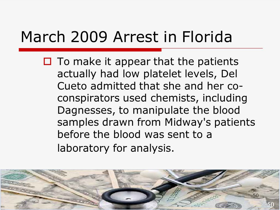 50 March 2009 Arrest in Florida  To make it appear that the patients actually had low platelet levels, Del Cueto admitted that she and her co- conspirators used chemists, including Dagnesses, to manipulate the blood samples drawn from Midway s patients before the blood was sent to a laboratory for analysis.