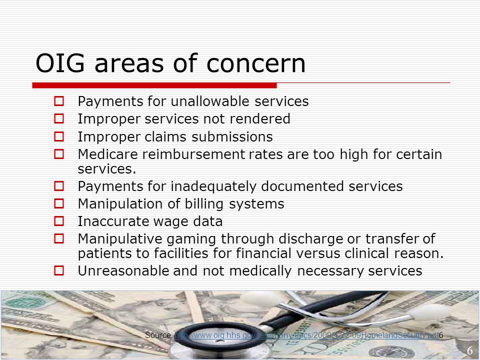 6 OIG areas of concern  Payments for unallowable services  Improper services not rendered  Improper claims submissions  Medicare reimbursement rates are too high for certain services.